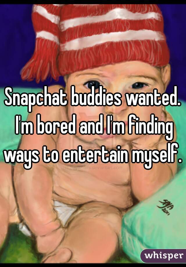 Snapchat buddies wanted. I'm bored and I'm finding ways to entertain myself.