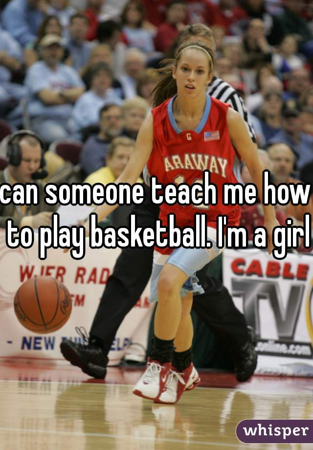 can someone teach me how to play basketball. I'm a girl