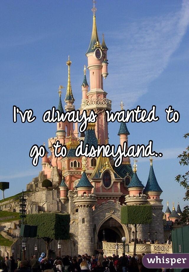 I've always wanted to go to disneyland..