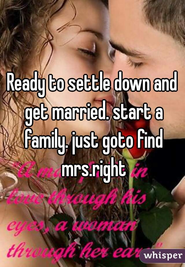 Ready to settle down and get married. start a family. just goto find mrs.right
