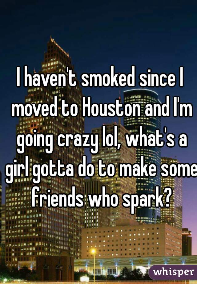 I haven't smoked since I moved to Houston and I'm going crazy lol, what's a girl gotta do to make some friends who spark?