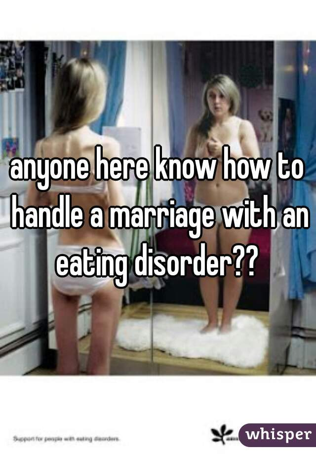 anyone here know how to handle a marriage with an eating disorder??