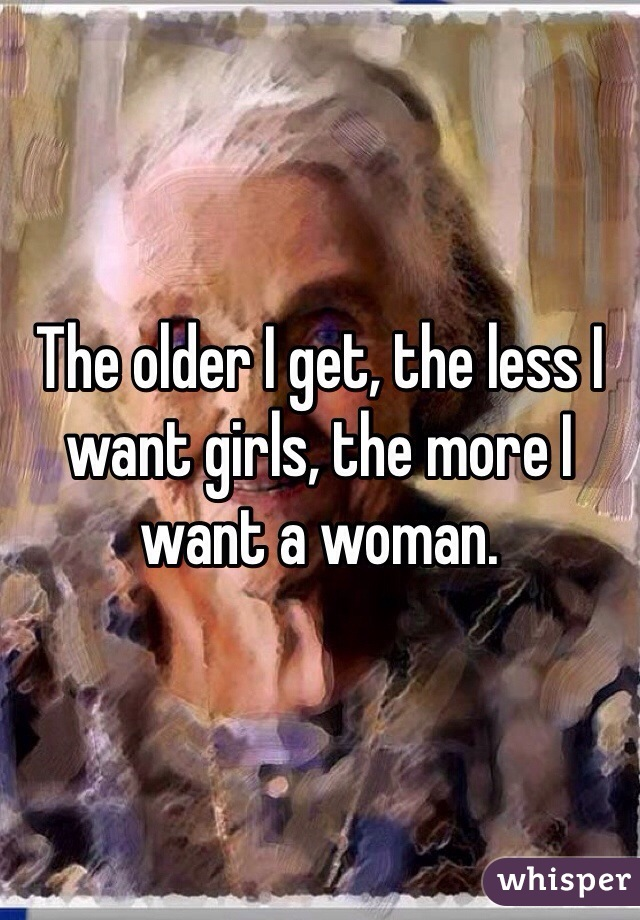 The older I get, the less I want girls, the more I want a woman.