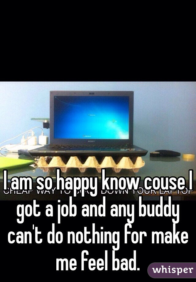 I am so happy know couse I got a job and any buddy can't do nothing for make me feel bad.