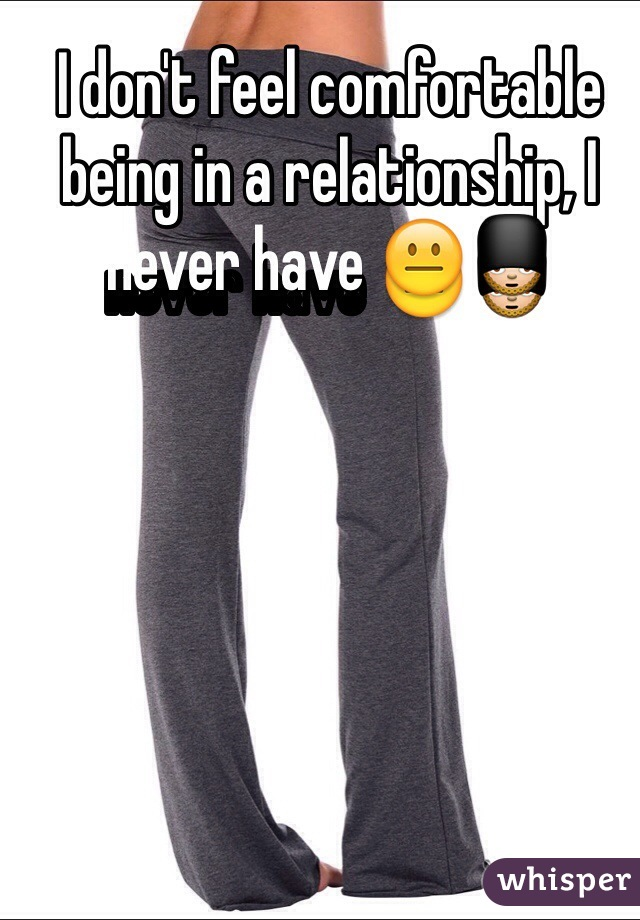 I don't feel comfortable being in a relationship, I never have 😐💂