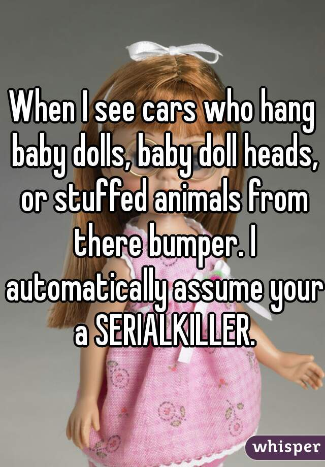 When I see cars who hang baby dolls, baby doll heads, or stuffed animals from there bumper. I automatically assume your a SERIALKILLER.