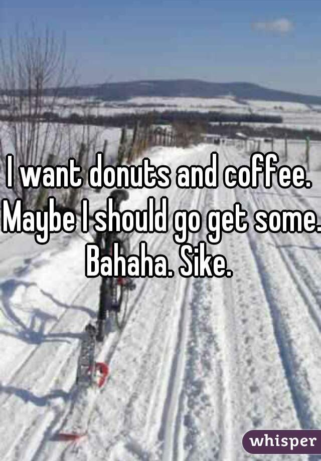 I want donuts and coffee. Maybe I should go get some. Bahaha. Sike.