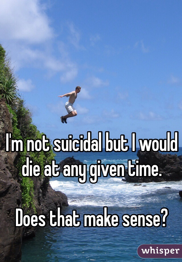 I'm not suicidal but I would die at any given time.   Does that make sense?