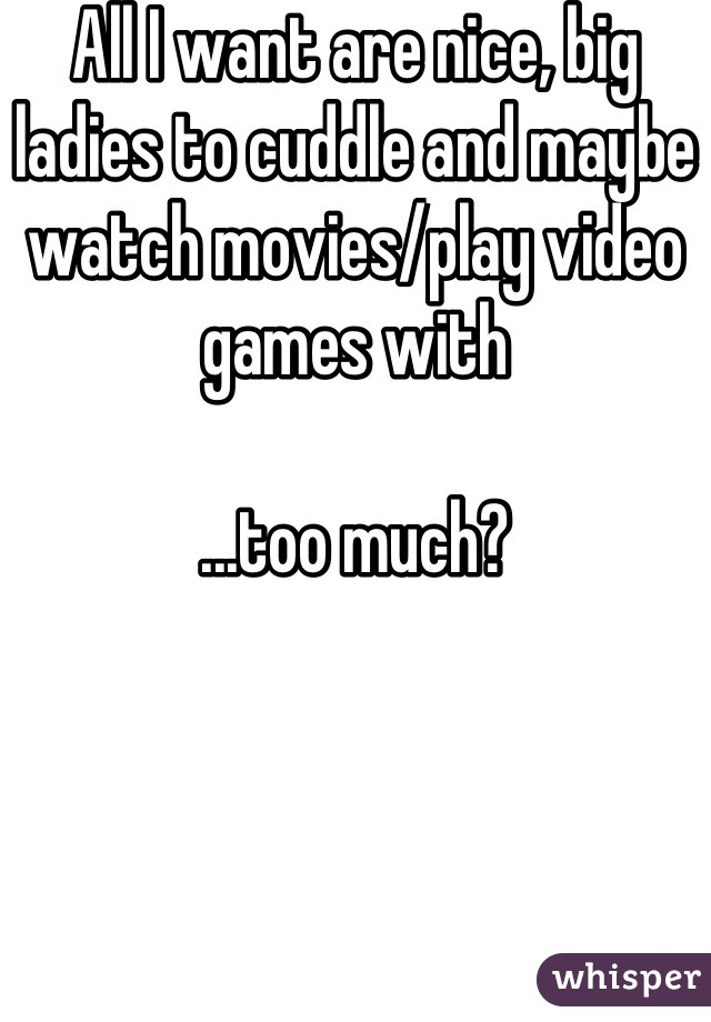 All I want are nice, big ladies to cuddle and maybe watch movies/play video games with  ...too much?