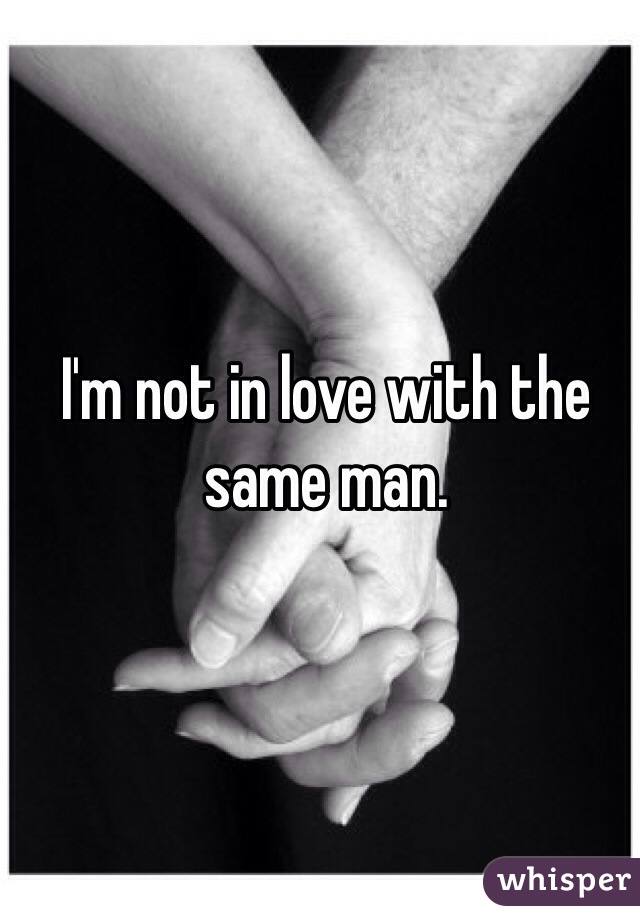I'm not in love with the same man.