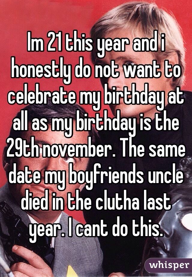 Im 21 this year and i honestly do not want to celebrate my birthday at all as my birthday is the 29th november. The same date my boyfriends uncle died in the clutha last year. I cant do this.
