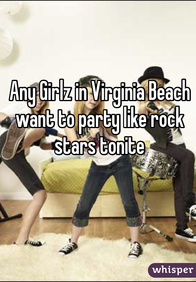 Any Girlz in Virginia Beach want to party like rock stars tonite