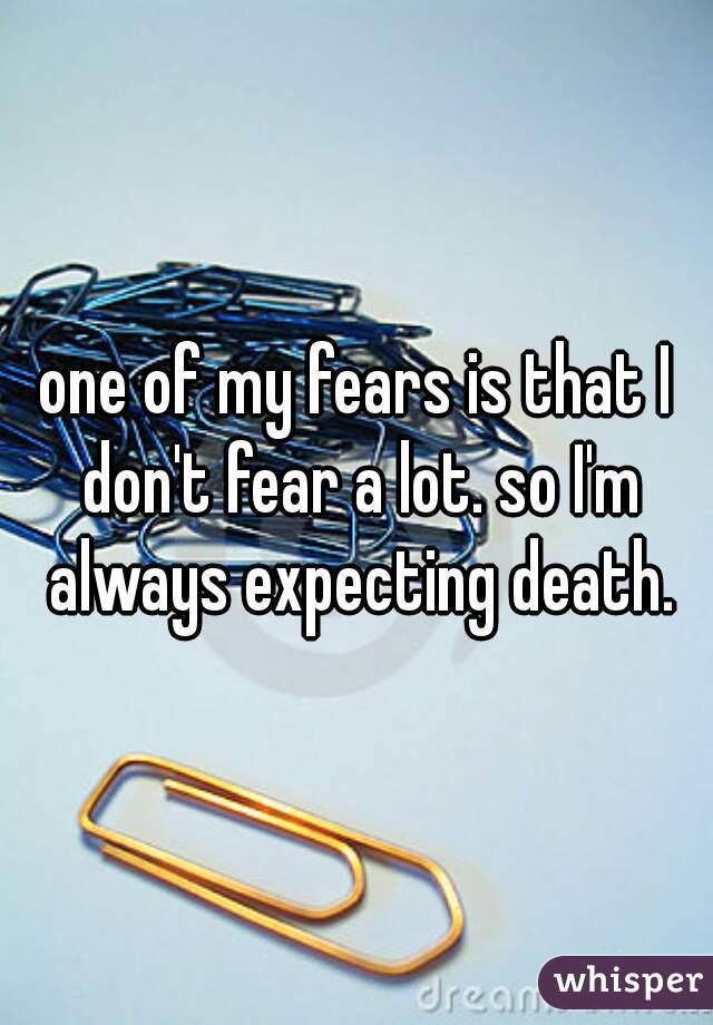 one of my fears is that I don't fear a lot. so I'm always expecting death.