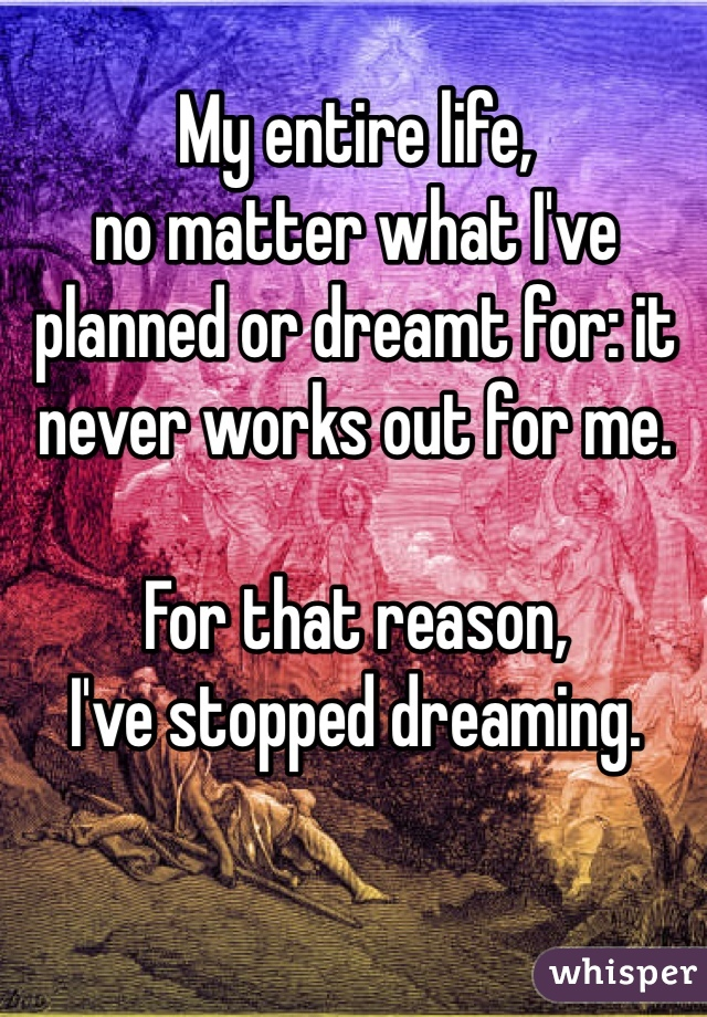 My entire life,  no matter what I've planned or dreamt for: it never works out for me.   For that reason,  I've stopped dreaming.