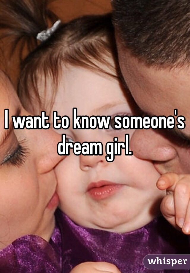 I want to know someone's dream girl.