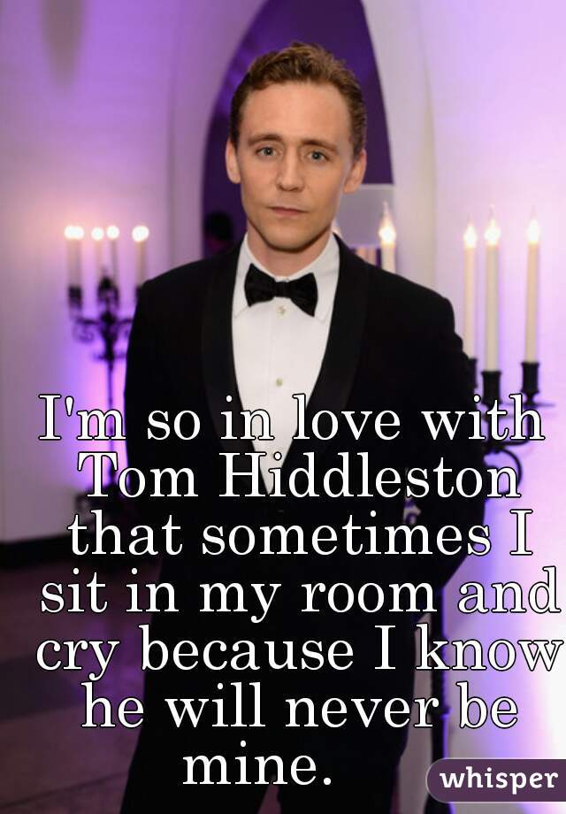 I'm so in love with Tom Hiddleston that sometimes I sit in my room and cry because I know he will never be mine.