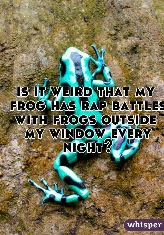 is it weird that my frog has rap battles with frogs outside  my window every night?