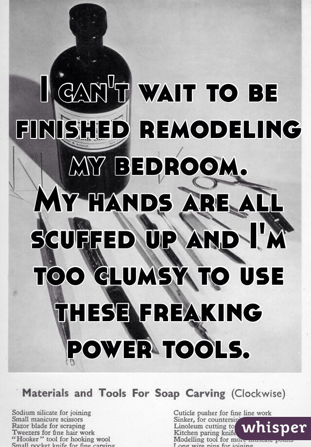 I can't wait to be finished remodeling my bedroom.  My hands are all scuffed up and I'm too clumsy to use these freaking power tools.