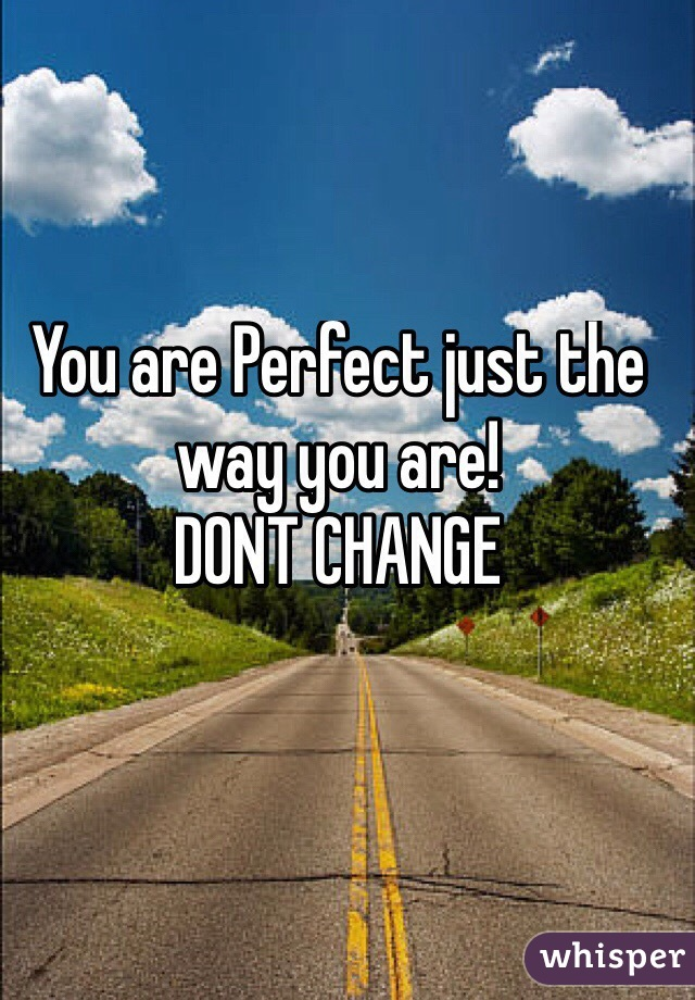 You are Perfect just the way you are!  DONT CHANGE