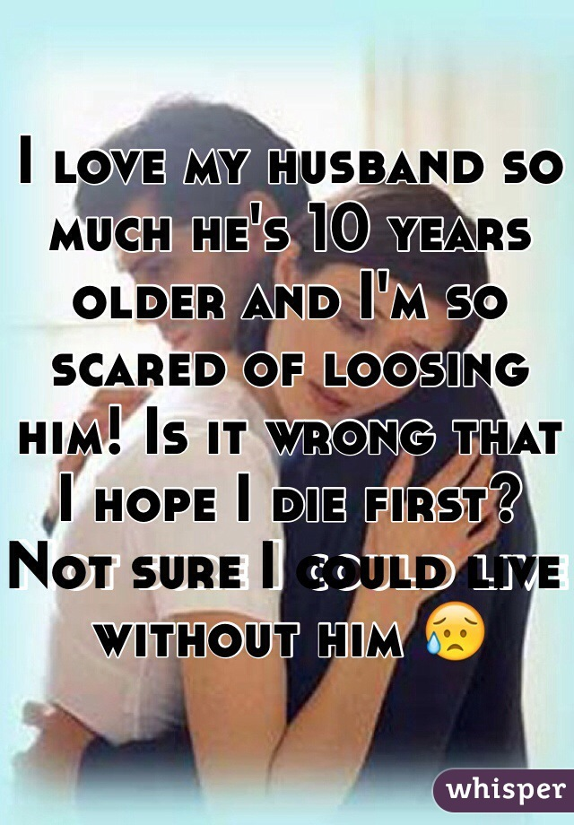 I love my husband so much he's 10 years older and I'm so scared of loosing him! Is it wrong that I hope I die first? Not sure I could live without him 😥