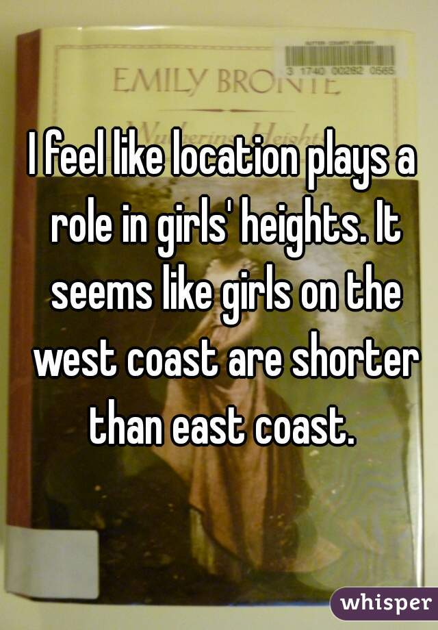 I feel like location plays a role in girls' heights. It seems like girls on the west coast are shorter than east coast.