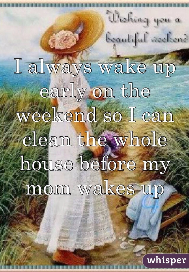 I always wake up early on the weekend so I can clean the whole house before my mom wakes up