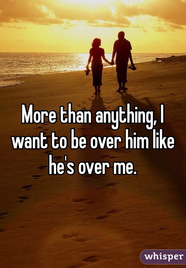 More than anything, I want to be over him like he's over me.