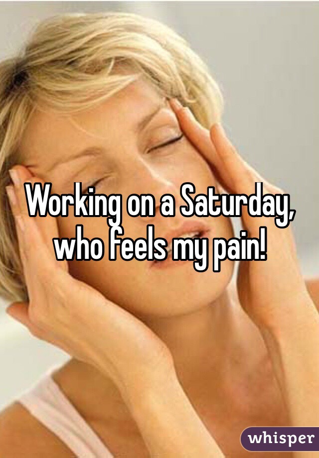Working on a Saturday, who feels my pain!