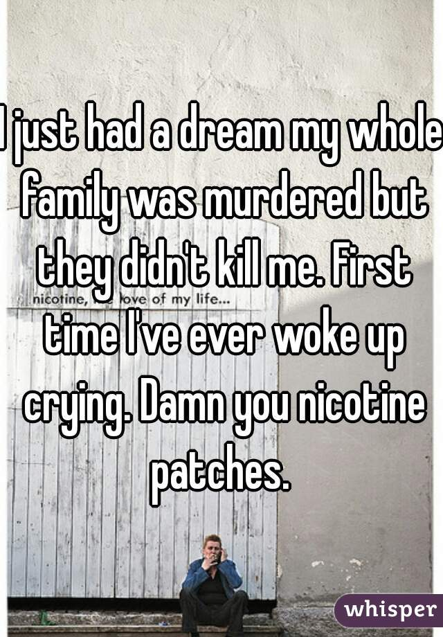 I just had a dream my whole family was murdered but they didn't kill me. First time I've ever woke up crying. Damn you nicotine patches.