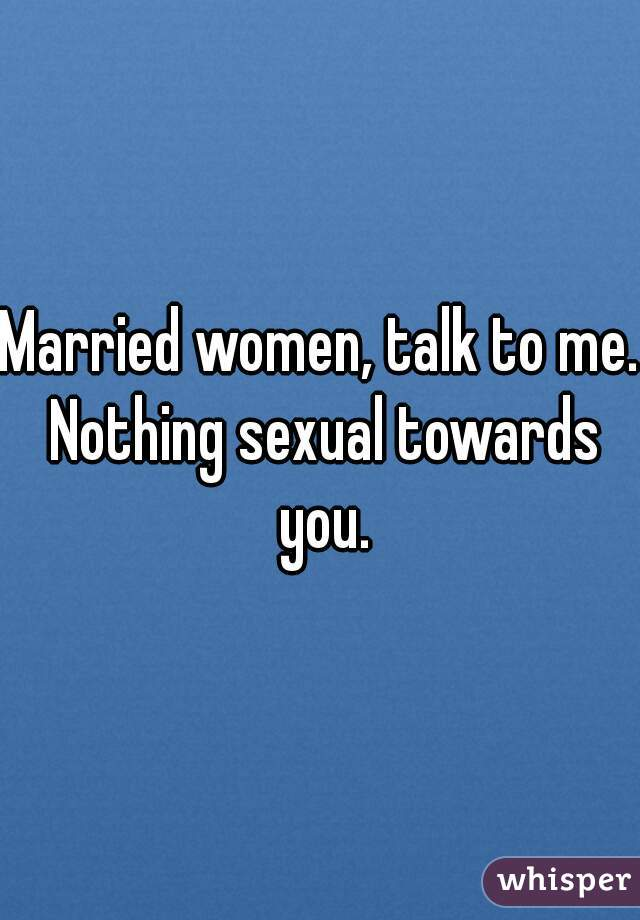Married women, talk to me. Nothing sexual towards you.