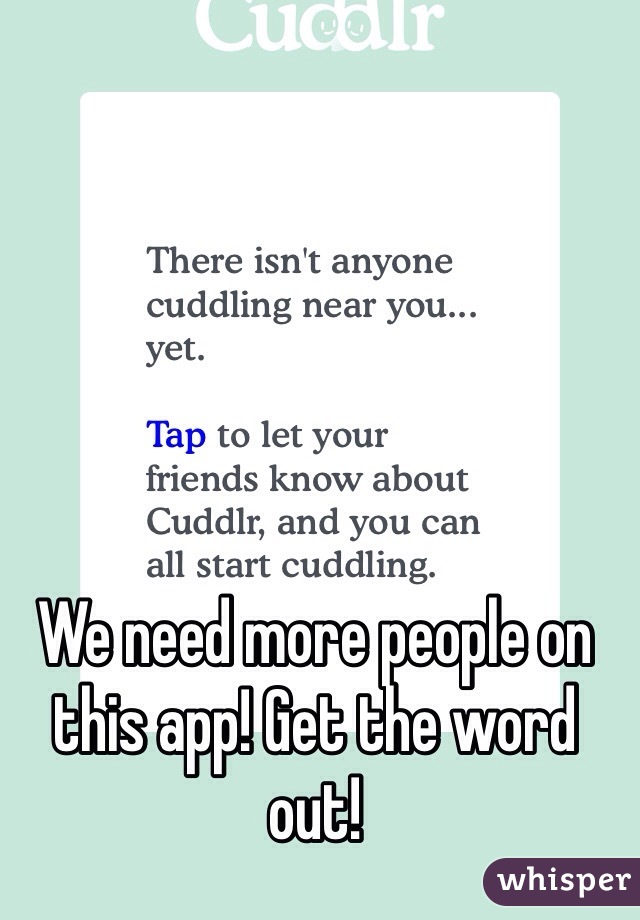 We need more people on this app! Get the word out!
