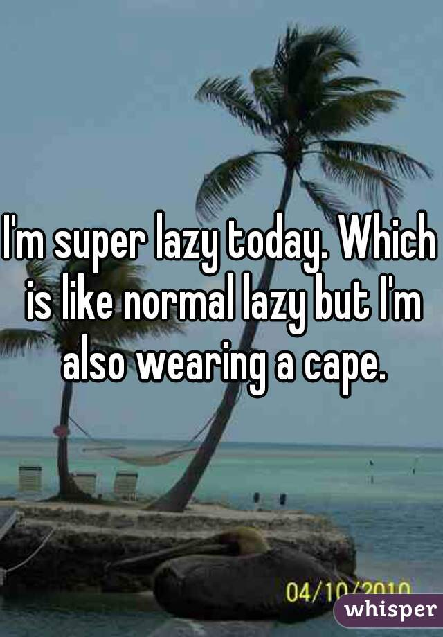 I'm super lazy today. Which is like normal lazy but I'm also wearing a cape.