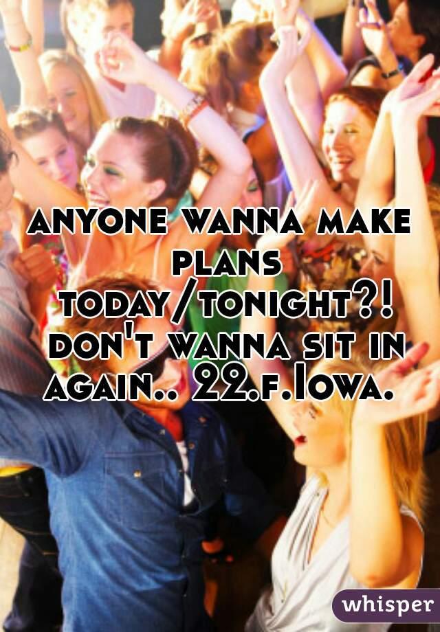 anyone wanna make plans today/tonight?! don't wanna sit in again.. 22.f.Iowa.