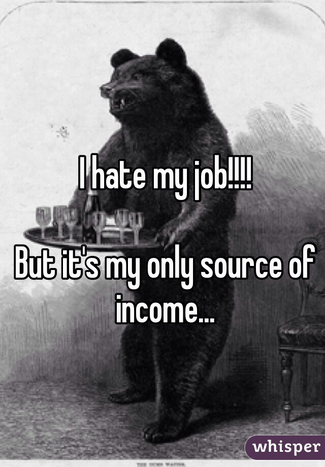 I hate my job!!!!  But it's my only source of income...