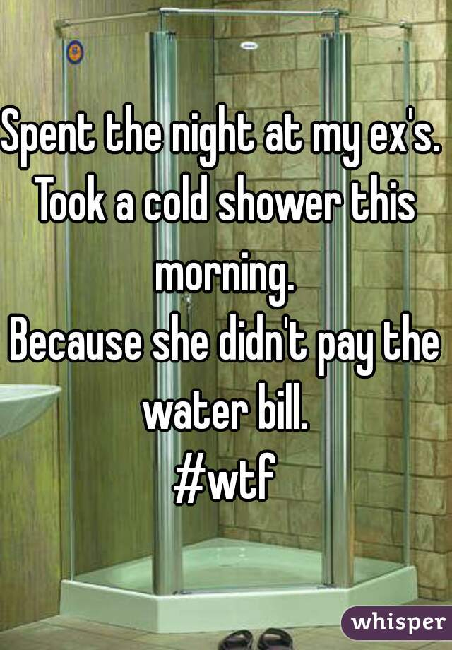 Spent the night at my ex's.  Took a cold shower this morning.  Because she didn't pay the water bill.  #wtf