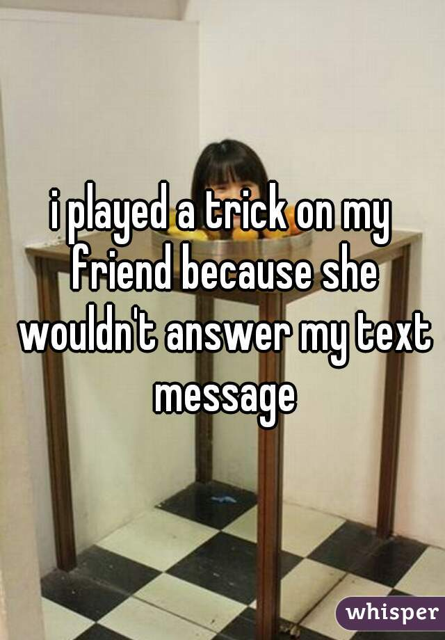 i played a trick on my friend because she wouldn't answer my text message