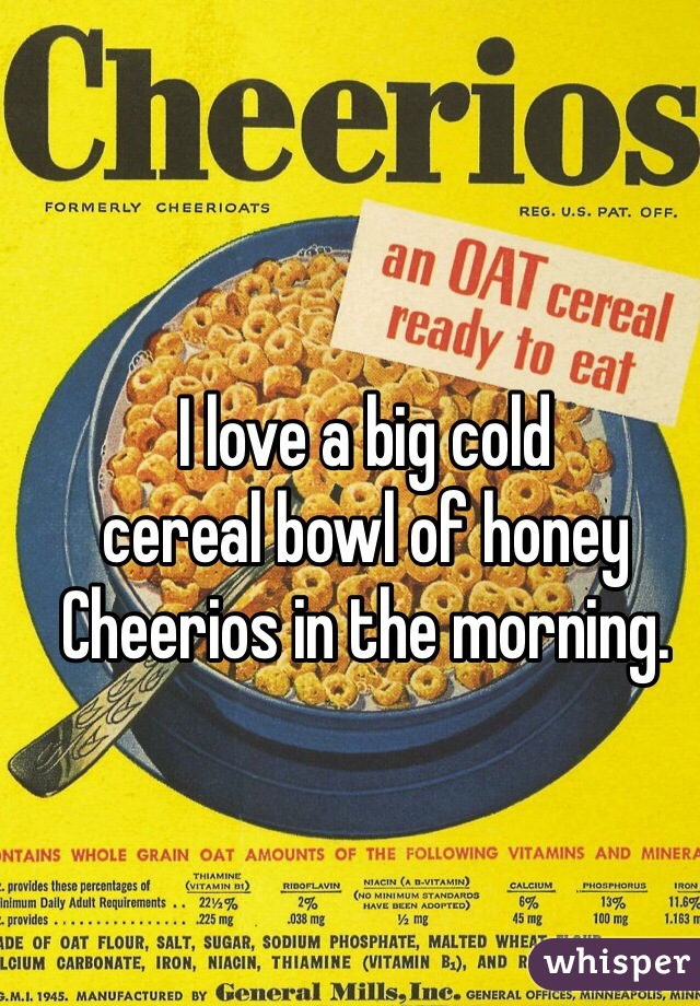 I love a big cold  cereal bowl of honey  Cheerios in the morning.