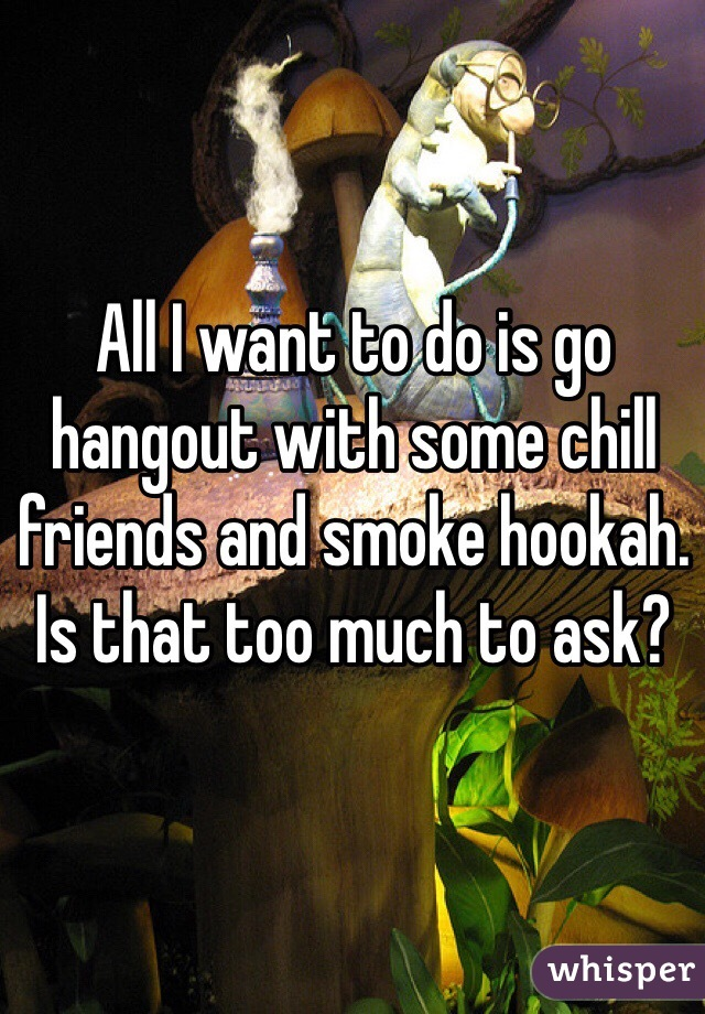 All I want to do is go hangout with some chill friends and smoke hookah. Is that too much to ask?