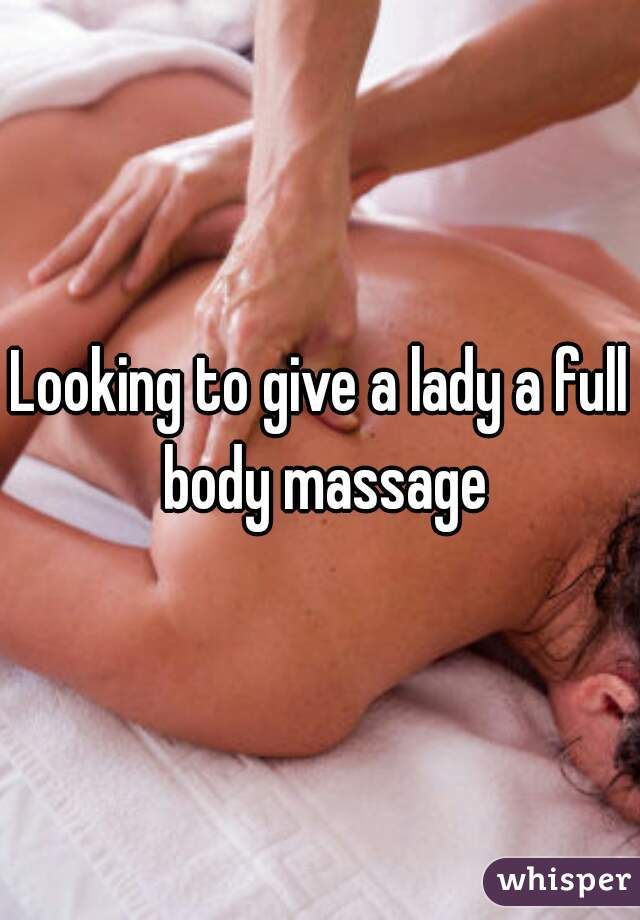 Looking to give a lady a full body massage