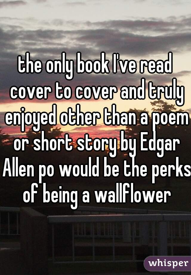 the only book I've read cover to cover and truly enjoyed other than a poem or short story by Edgar Allen po would be the perks of being a wallflower