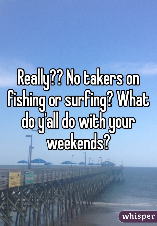 Really?? No takers on fishing or surfing? What do y'all do with your weekends?