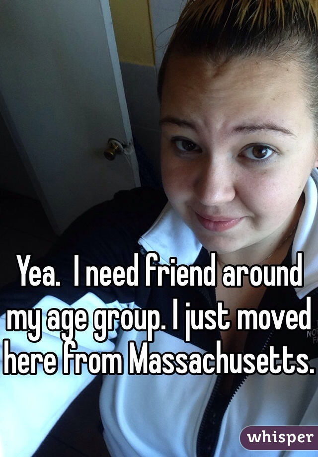 Yea.  I need friend around my age group. I just moved here from Massachusetts.