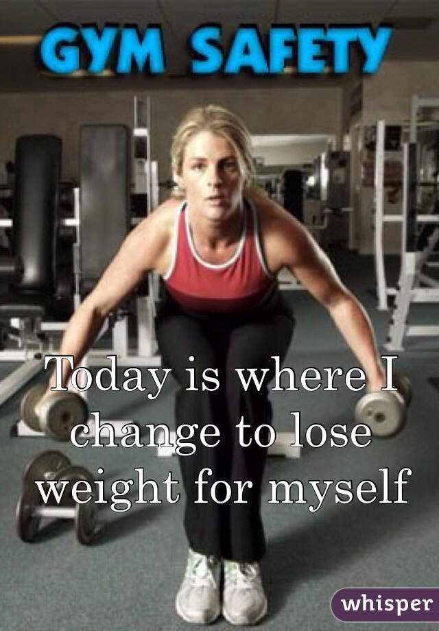 Today is where I change to lose weight for myself