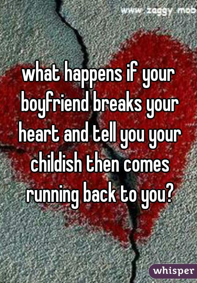 what happens if your boyfriend breaks your heart and tell you your childish then comes running back to you?