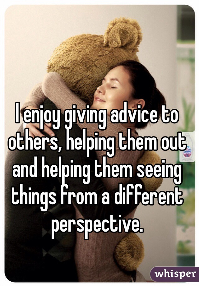 I enjoy giving advice to others, helping them out and helping them seeing things from a different perspective.