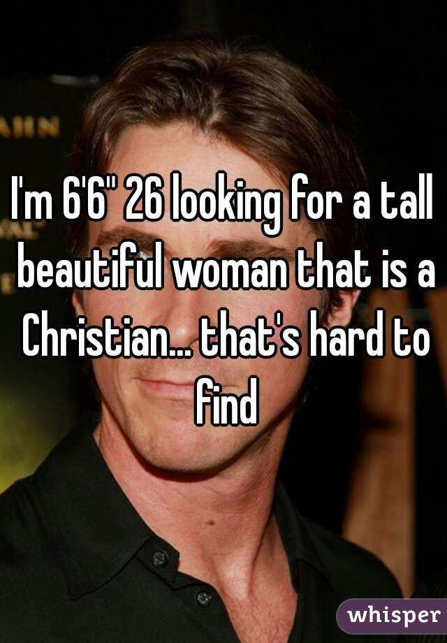 "I'm 6'6"" 26 looking for a tall beautiful woman that is a Christian... that's hard to find"