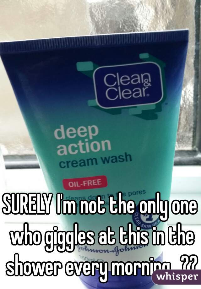 SURELY I'm not the only one who giggles at this in the shower every morning...??