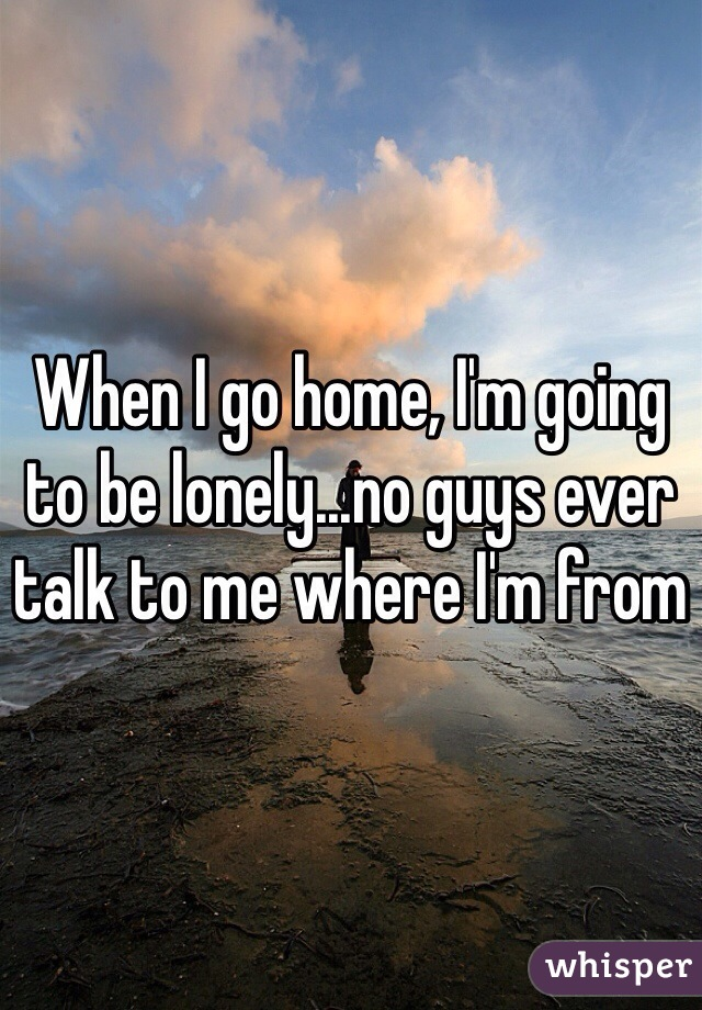 When I go home, I'm going to be lonely...no guys ever talk to me where I'm from