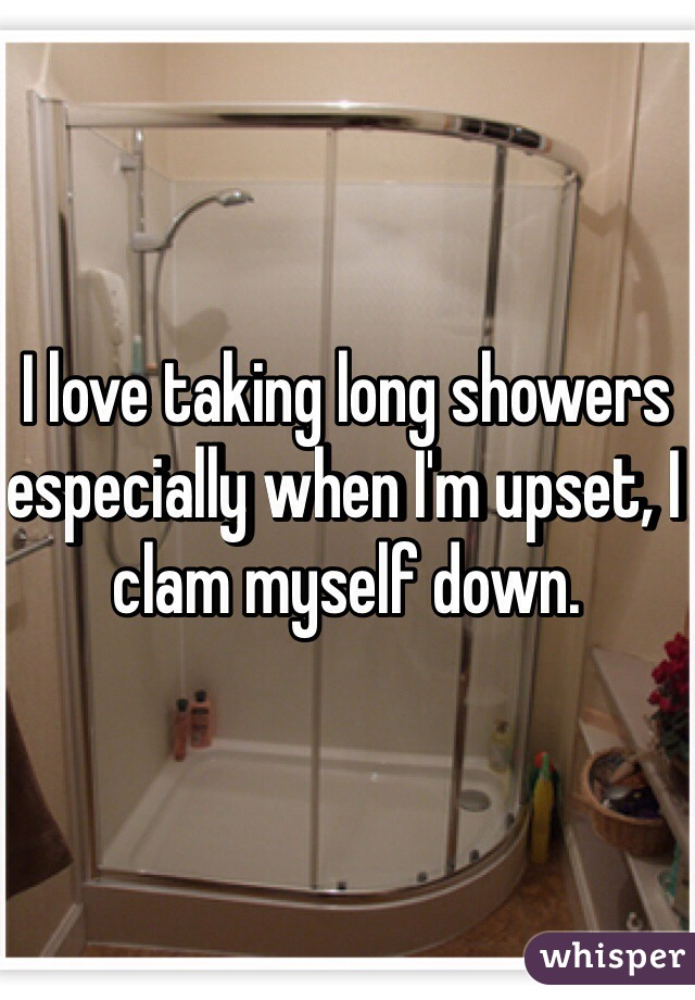 I love taking long showers especially when I'm upset, I clam myself down.