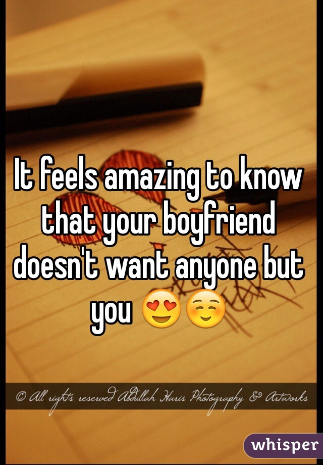 It feels amazing to know that your boyfriend doesn't want anyone but you 😍☺️